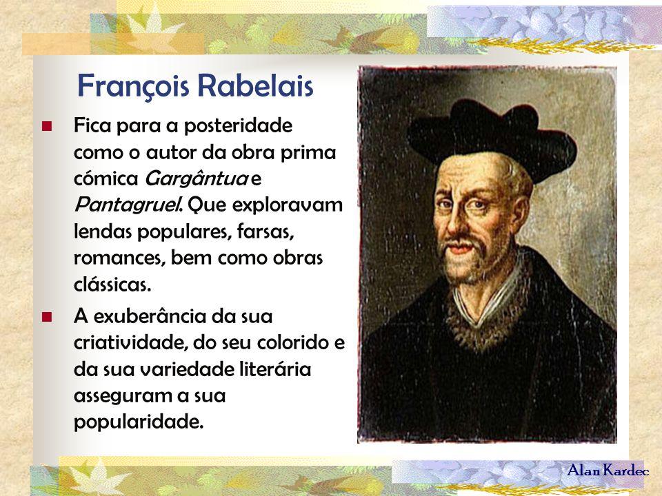 Alan Kardec François Rabelais Fica para a posteridade como o autor da obra prima cómica Gargântua e Pantagruel. Que exploravam lendas populares, farsa