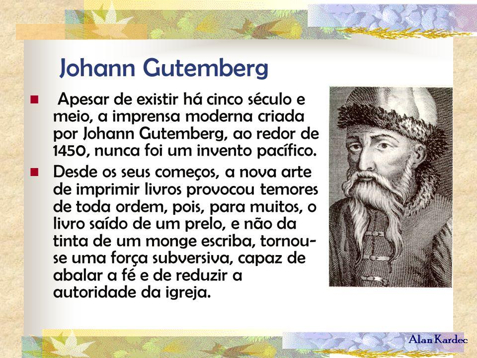 Alan Kardec Johann Gutemberg Apesar de existir há cinco século e meio, a imprensa moderna criada por Johann Gutemberg, ao redor de 1450, nunca foi um