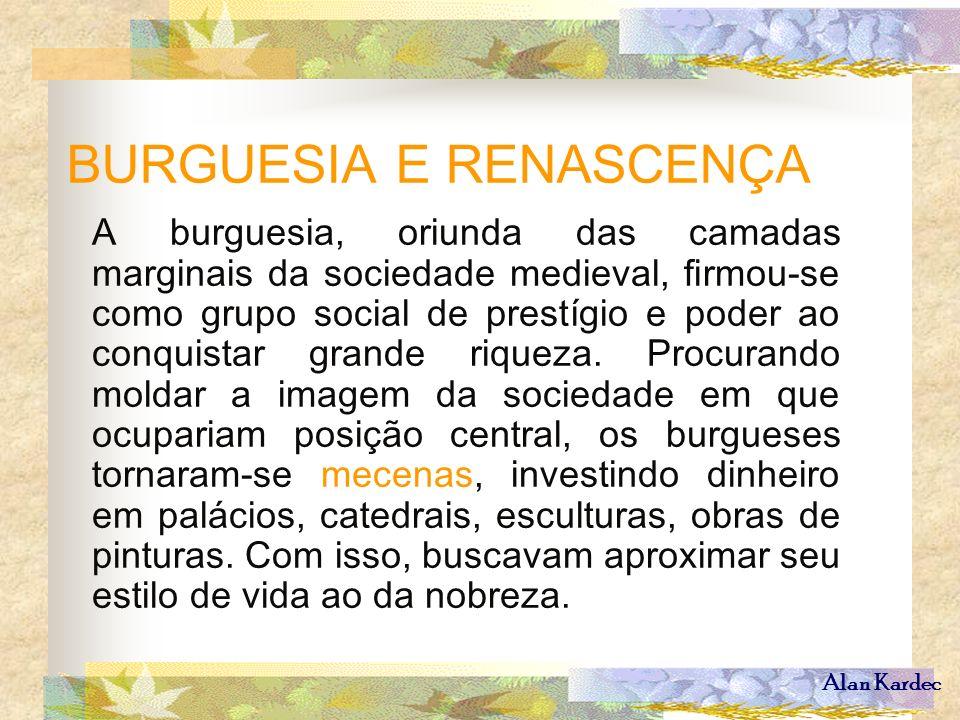 Alan Kardec BURGUESIA E RENASCENÇA A burguesia, oriunda das camadas marginais da sociedade medieval, firmou-se como grupo social de prestígio e poder