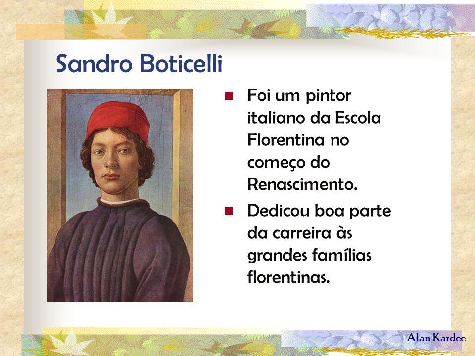 Alan Kardec Sandro Boticelli Foi um pintor italiano da Escola Florentina no começo do Renascimento. Dedicou boa parte da carreira às grandes famílias