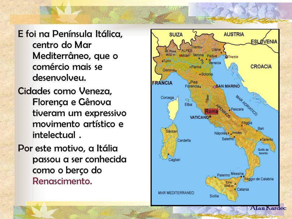 Alan Kardec E foi na Península Itálica, centro do Mar Mediterrâneo, que o comércio mais se desenvolveu. Cidades como Veneza, Florença e Gênova tiveram