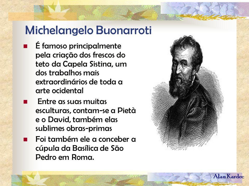 Alan Kardec Michelangelo Buonarroti É famoso principalmente pela criação dos frescos do teto da Capela Sistina, um dos trabalhos mais extraordinários
