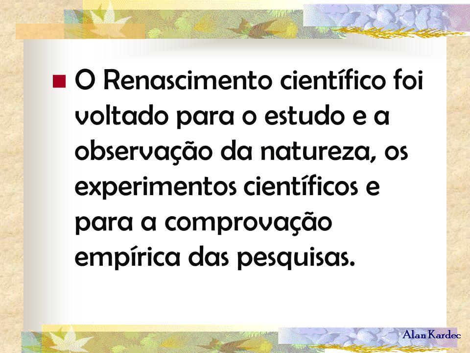 Alan Kardec O Renascimento científico foi voltado para o estudo e a observação da natureza, os experimentos científicos e para a comprovação empírica
