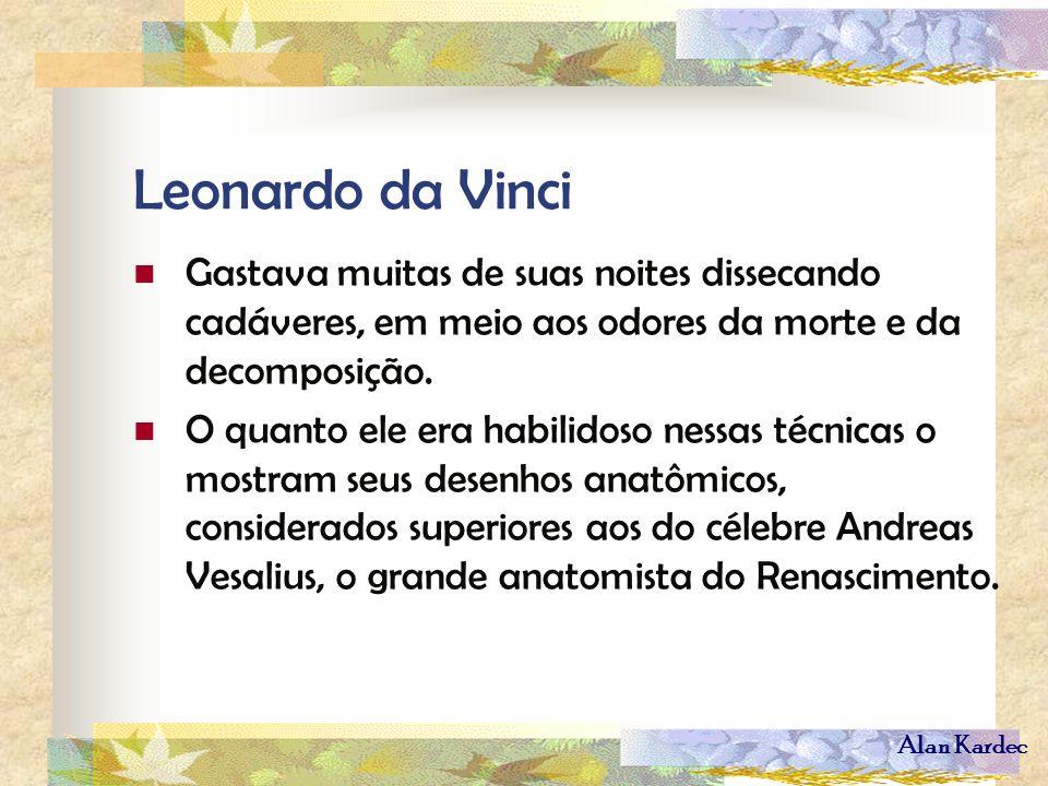Alan Kardec Leonardo da Vinci Gastava muitas de suas noites dissecando cadáveres, em meio aos odores da morte e da decomposição. O quanto ele era habi