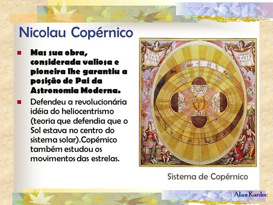 Alan Kardec Nicolau Copérnico Mas sua obra, considerada valiosa e pioneira lhe garantiu a posição de Pai da Astronomia Moderna. Defendeu a revolucioná