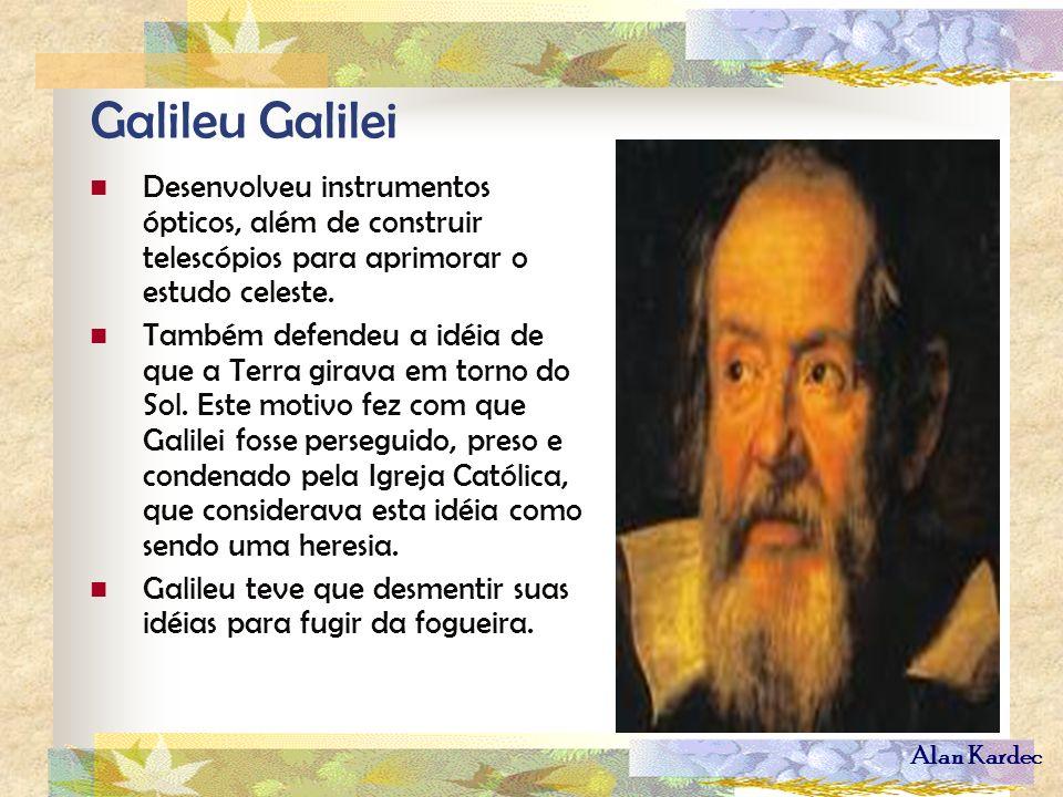 Alan Kardec Galileu Galilei Desenvolveu instrumentos ópticos, além de construir telescópios para aprimorar o estudo celeste. Também defendeu a idéia d