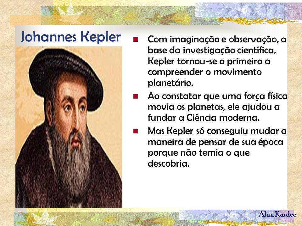 Alan Kardec Johannes Kepler Com imaginação e observação, a base da investigação científica, Kepler tornou-se o primeiro a compreender o movimento plan
