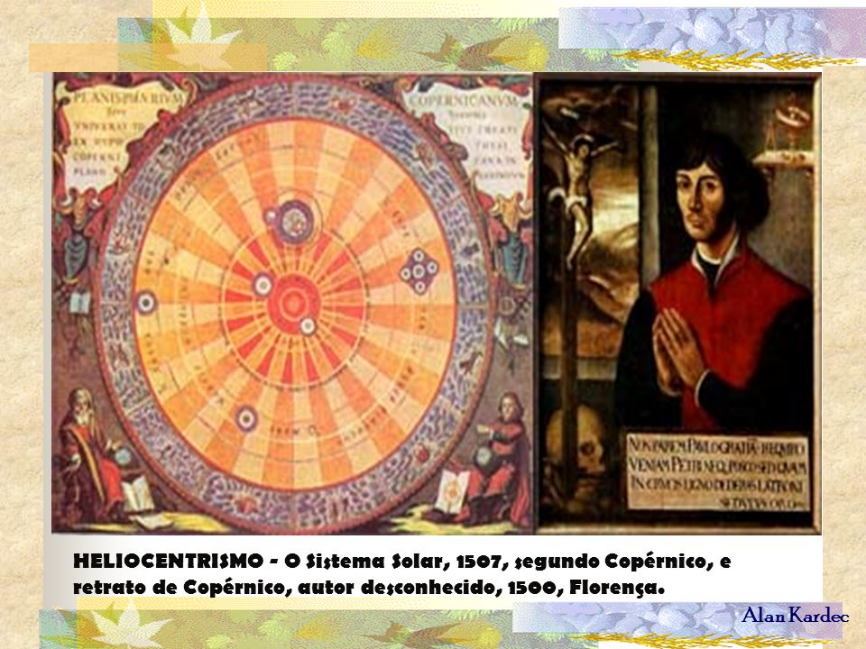 Alan Kardec HELIOCENTRISMO - O Sistema Solar, 1507, segundo Copérnico, e retrato de Copérnico, autor desconhecido, 1500, Florença.
