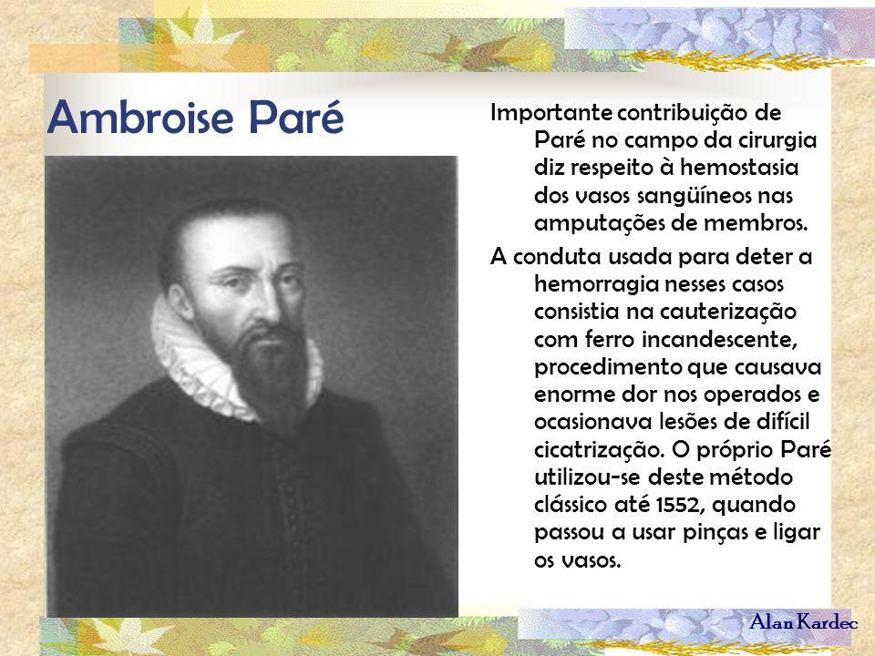 Alan Kardec Ambroise Paré Importante contribuição de Paré no campo da cirurgia diz respeito à hemostasia dos vasos sangüíneos nas amputações de membro