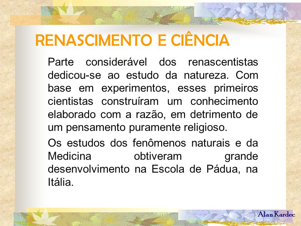 Alan Kardec RENASCIMENTO E CIÊNCIA Parte considerável dos renascentistas dedicou-se ao estudo da natureza. Com base em experimentos, esses primeiros c