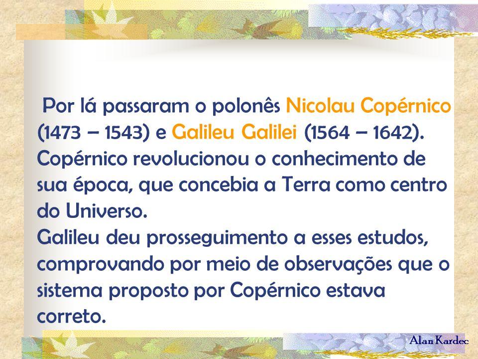 Alan Kardec Por lá passaram o polonês Nicolau Copérnico (1473 – 1543) e Galileu Galilei (1564 – 1642). Copérnico revolucionou o conhecimento de sua ép