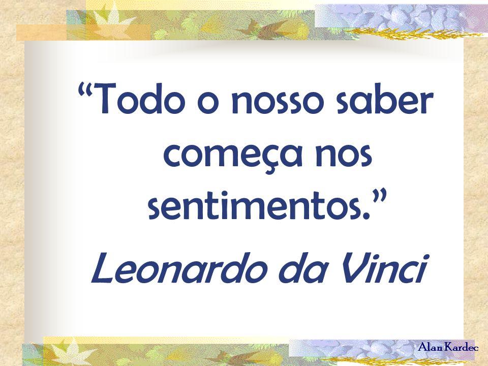 Alan Kardec Todo o nosso saber começa nos sentimentos. Leonardo da Vinci