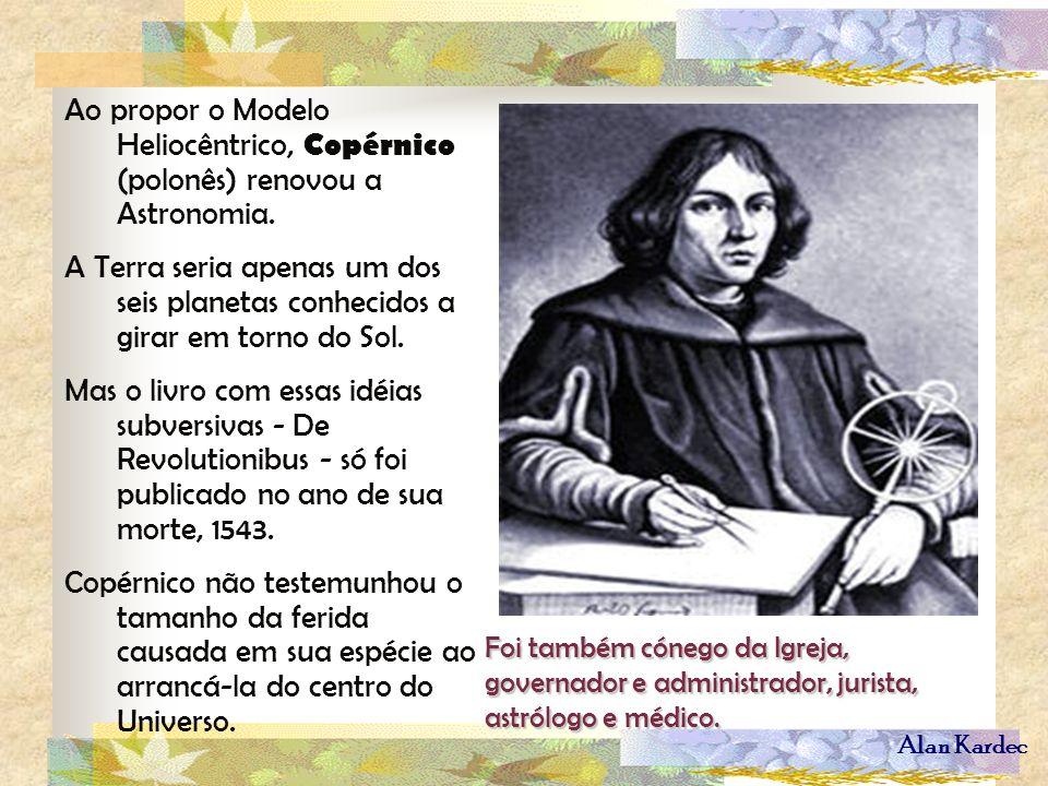 Alan Kardec Ao propor o Modelo Heliocêntrico, Copérnico (polonês) renovou a Astronomia. A Terra seria apenas um dos seis planetas conhecidos a girar e