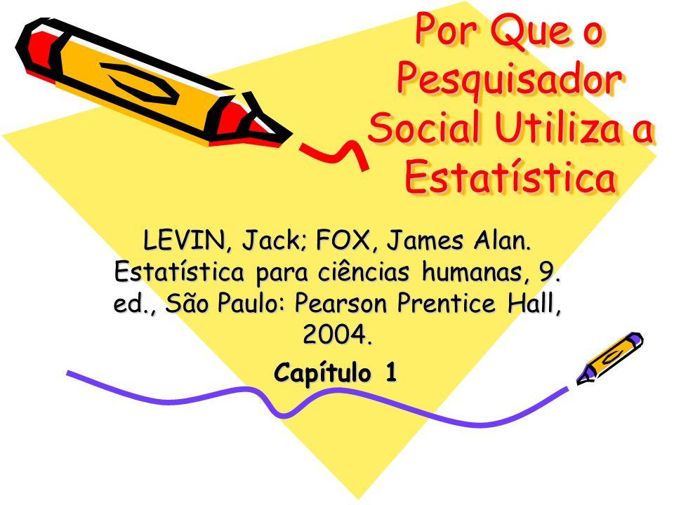 Por Que o Pesquisador Social Utiliza a Estatística LEVIN, Jack; FOX, James Alan. Estatística para ciências humanas, 9. ed., São Paulo: Pearson Prentic