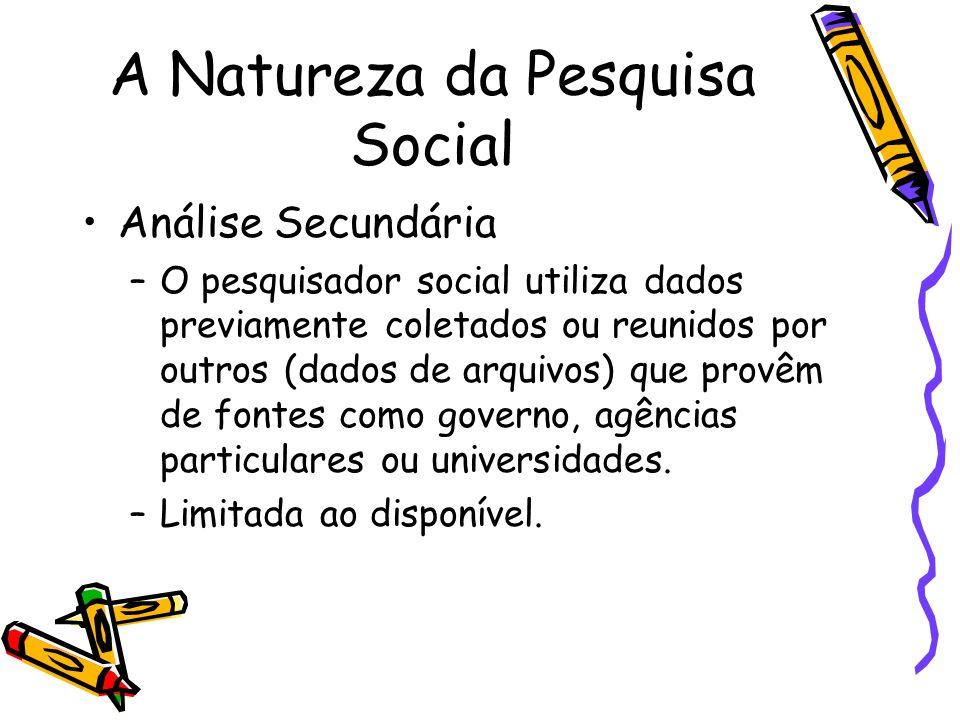 A Natureza da Pesquisa Social Análise Secundária –O pesquisador social utiliza dados previamente coletados ou reunidos por outros (dados de arquivos)