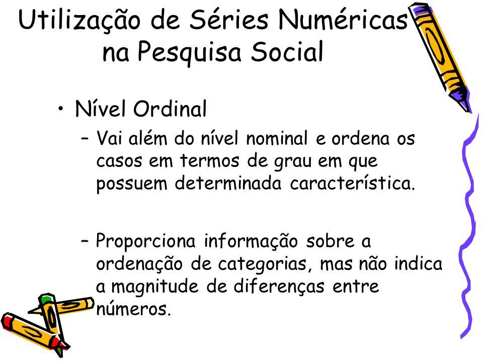 Nível Ordinal –Vai além do nível nominal e ordena os casos em termos de grau em que possuem determinada característica. –Proporciona informação sobre