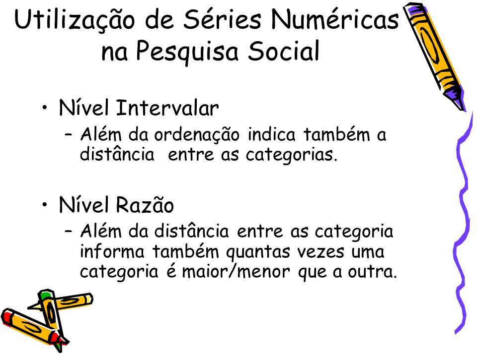 Utilização de Séries Numéricas na Pesquisa Social Nível Intervalar –Além da ordenação indica também a distância entre as categorias. Nível Razão –Além