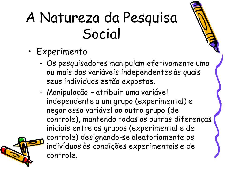 A Natureza da Pesquisa Social Experimento –Os pesquisadores manipulam efetivamente uma ou mais das variáveis independentes às quais seus indivíduos es
