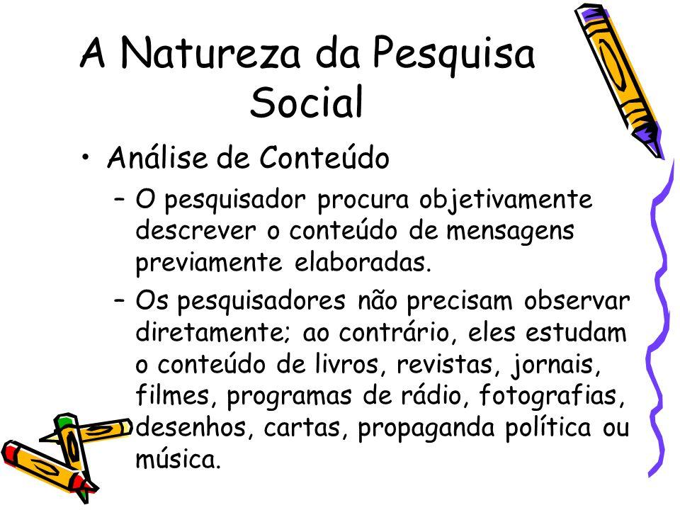 A Natureza da Pesquisa Social Análise de Conteúdo –O pesquisador procura objetivamente descrever o conteúdo de mensagens previamente elaboradas. –Os p