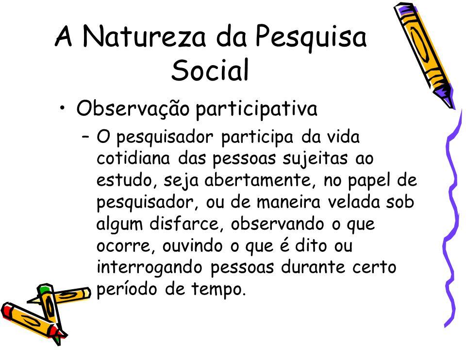 A Natureza da Pesquisa Social Observação participativa –O pesquisador participa da vida cotidiana das pessoas sujeitas ao estudo, seja abertamente, no