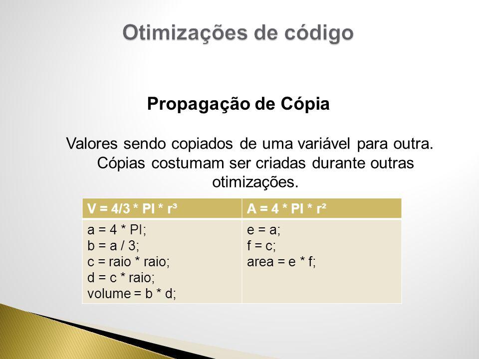 Valores sendo copiados de uma variável para outra. Cópias costumam ser criadas durante outras otimizações. Propagação de Cópia V = 4/3 * PI * r³A = 4
