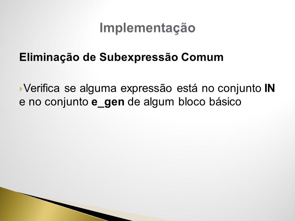 Eliminação de Subexpressão Comum Verifica se alguma expressão está no conjunto IN e no conjunto e_gen de algum bloco básico