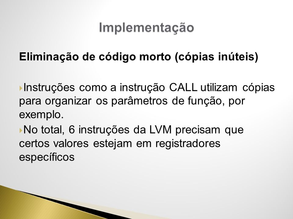 Eliminação de código morto (cópias inúteis) Instruções como a instrução CALL utilizam cópias para organizar os parâmetros de função, por exemplo. No t
