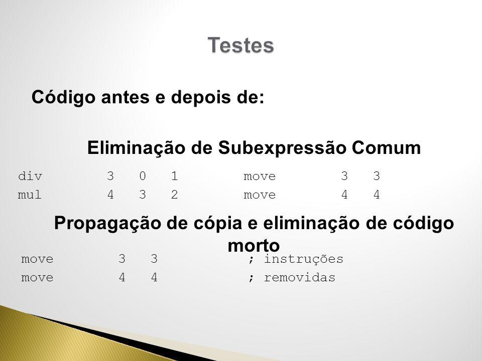 Código antes e depois de: Eliminação de Subexpressão Comum Propagação de cópia e eliminação de código morto div 3 0 1 mul 4 3 2 move 3 3 move 4 4 ; in