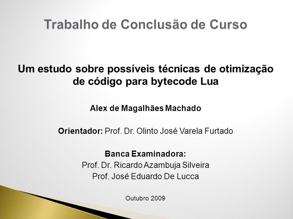 Um estudo sobre possíveis técnicas de otimização de código para bytecode Lua Alex de Magalhães Machado Orientador: Prof. Dr. Olinto José Varela Furtad