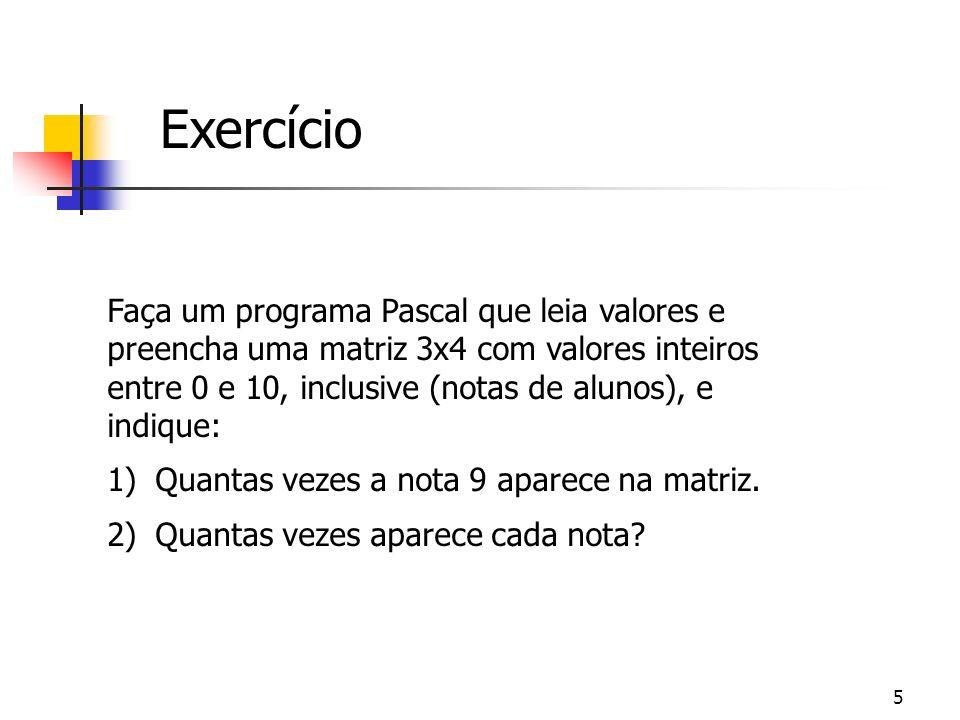 5 Exercício Faça um programa Pascal que leia valores e preencha uma matriz 3x4 com valores inteiros entre 0 e 10, inclusive (notas de alunos), e indiq