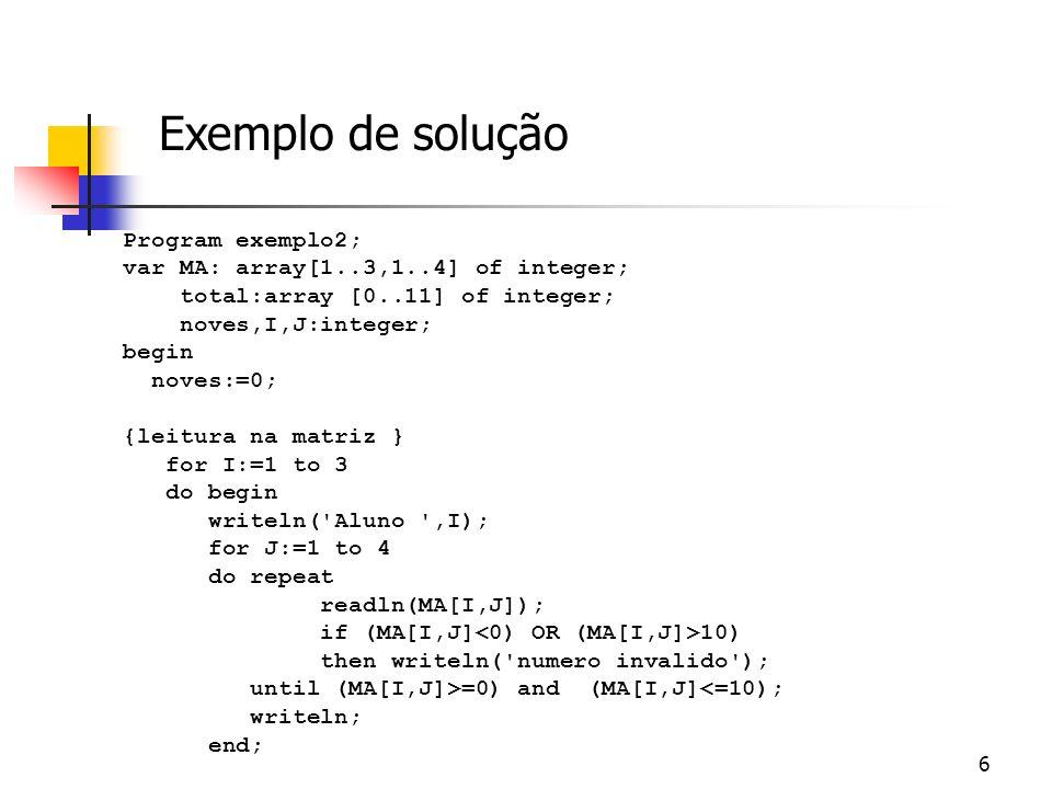 7 {contagem de notas nove } for I:=1 to 3 do for J:=1 to 4 do if MA[i,j] = 9 then noves:=noves+1; writeln( havia ,noves, notas nove ); {contagem de todas as notas } for I:=0 to 10 do total[I]:=0; { inicializa com zero os totais } for I:=1 to 3 do for J:=1 to 4 do total[MA[I,J]] := total[MA[I,J]] + 1; for I:=0 to 10 do writeln( nota ,I, : ,total[I]); readln; end.