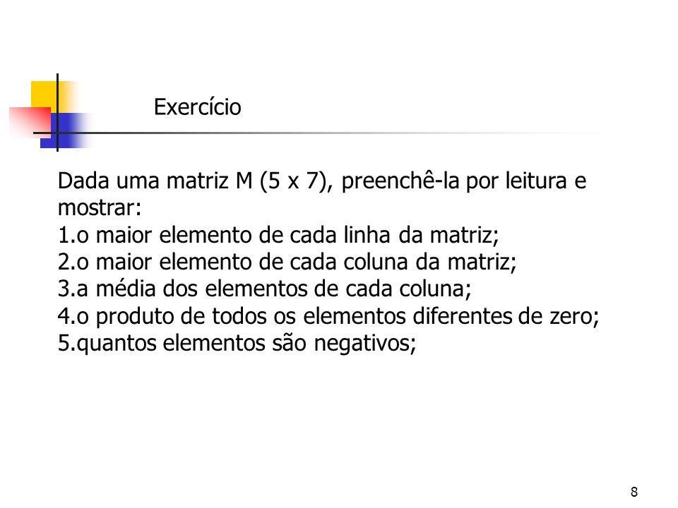 8 Dada uma matriz M (5 x 7), preenchê-la por leitura e mostrar: 1.o maior elemento de cada linha da matriz; 2.o maior elemento de cada coluna da matri