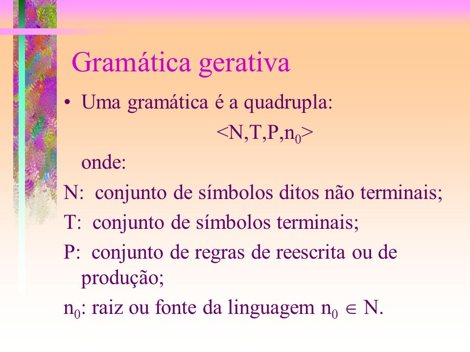 Modos de definir uma Linguagem (2/3) As gramáticas gerativas consistem em um algoritmo para gerar as palavras da linguagem. Neste caso faz-se uma part