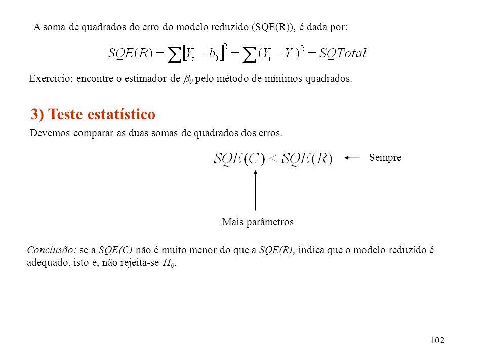 102 A soma de quadrados do erro do modelo reduzido (SQE(R)), é dada por: 3) Teste estatístico Devemos comparar as duas somas de quadrados dos erros. S
