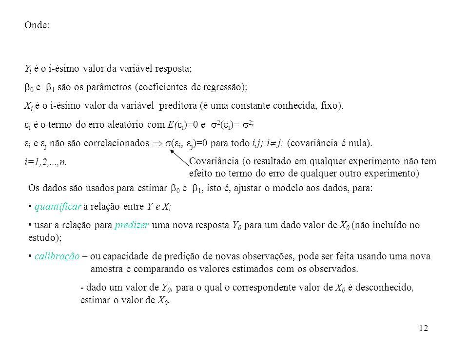 12 Onde: Y i é o i-ésimo valor da variável resposta; 0 e 1 são os parâmetros (coeficientes de regressão); X i é o i-ésimo valor da variável preditora