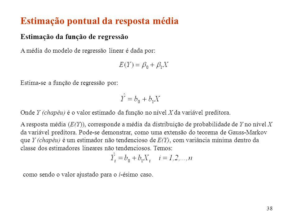 38 Estimação pontual da resposta média Estimação da função de regressão A média do modelo de regressão linear é dada por: Estima-se a função de regres