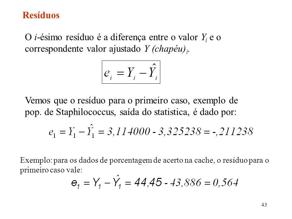 43 Resíduos O i-ésimo resíduo é a diferença entre o valor Y i e o correspondente valor ajustado Y (chapéu) i. Vemos que o resíduo para o primeiro caso
