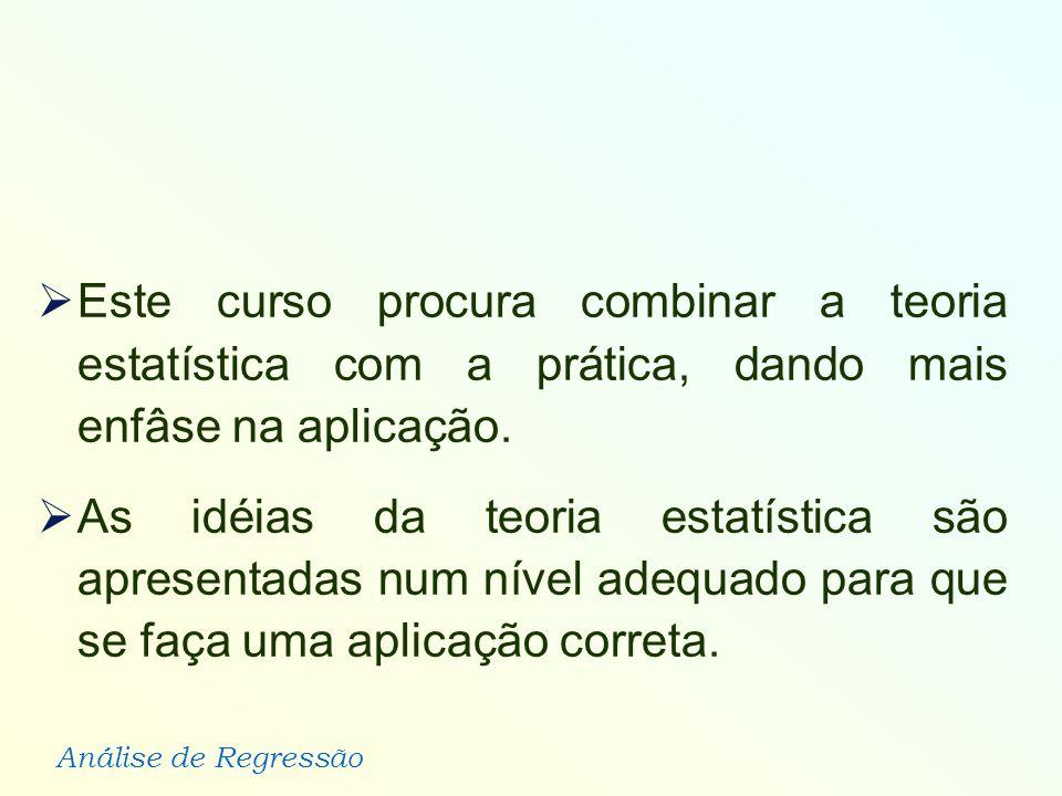Análise de Regressão Este curso procura combinar a teoria estatística com a prática, dando mais enfâse na aplicação. As idéias da teoria estatística s
