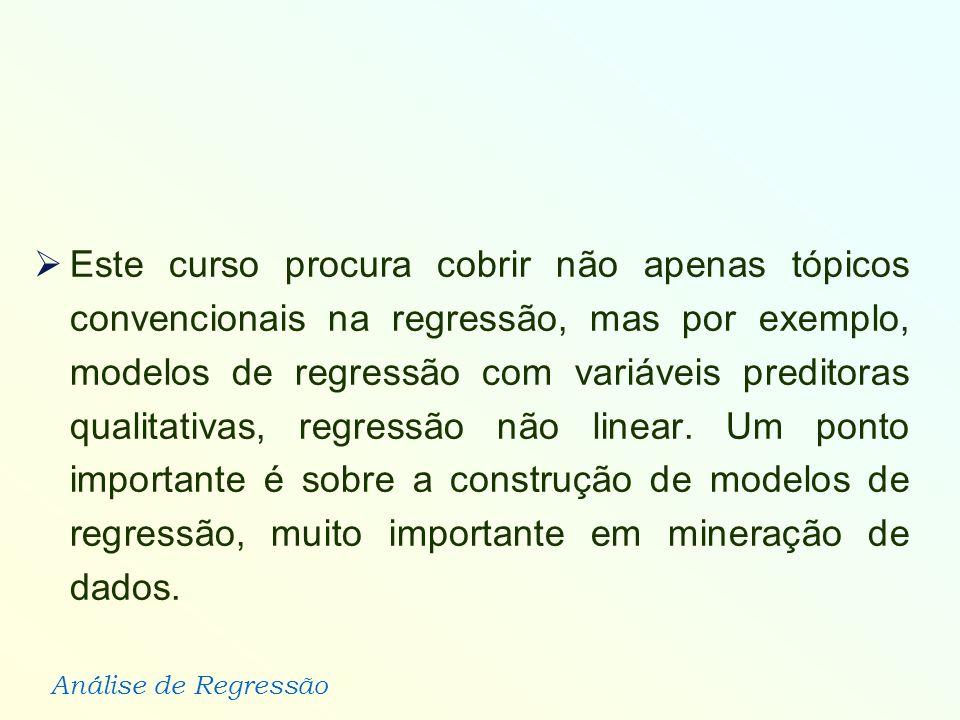 Análise de Regressão Este curso procura cobrir não apenas tópicos convencionais na regressão, mas por exemplo, modelos de regressão com variáveis pred