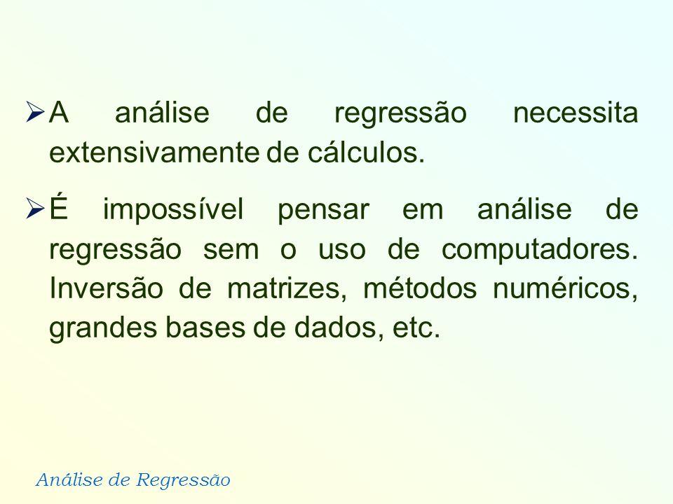 Análise de Regressão A análise de regressão necessita extensivamente de cálculos. É impossível pensar em análise de regressão sem o uso de computadore