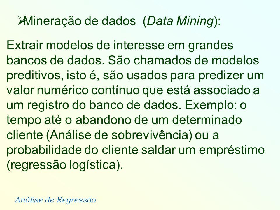 Análise de Regressão Extrair modelos de interesse em grandes bancos de dados. São chamados de modelos preditivos, isto é, são usados para predizer um