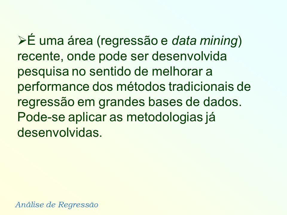 Análise de Regressão É uma área (regressão e data mining) recente, onde pode ser desenvolvida pesquisa no sentido de melhorar a performance dos método