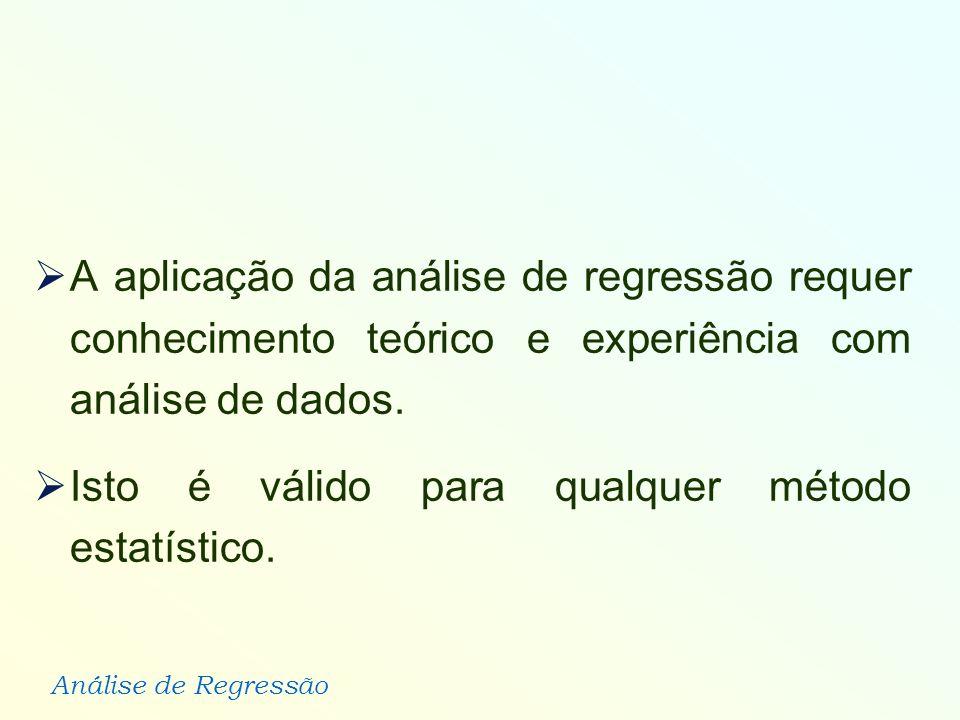 Análise de Regressão A aplicação da análise de regressão requer conhecimento teórico e experiência com análise de dados. Isto é válido para qualquer m