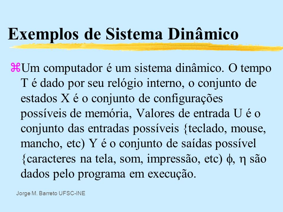 Jorge M. Barreto UFSC-INE Conceitos Básicos de Sistemas Sistema Dinâmico S d onde: T: conjunto munido de relação de ordem; X: conjunto de valores poss