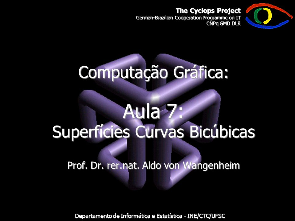 The Cyclops Project German-Brazilian Cooperation Programme on IT CNPq GMD DLR Departamento de Informática e Estatística - INE/CTC/UFSC Computação Gráfica: Aula 7: Superfícies Curvas Bicúbicas Prof.