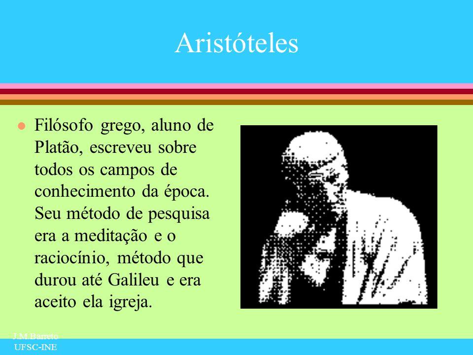 J.M.Barreto UFSC-INE Aristóteles l Filósofo grego, aluno de Platão, escreveu sobre todos os campos de conhecimento da época. Seu método de pesquisa er