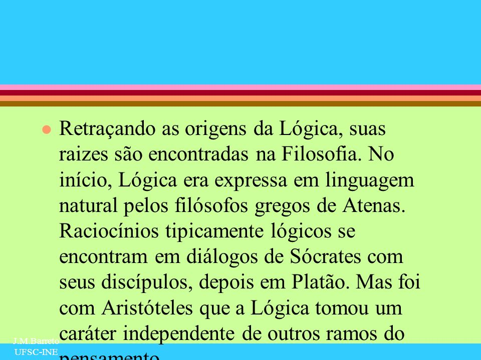 J.M.Barreto UFSC-INE Definição de Silogismo l A definição aristotélica de silogismo é: l Silogismo é uma frase na qual a umas coisas sendo consideradas verdadeiras, algo mais decorre necessariamente.