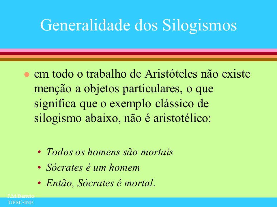 J.M.Barreto UFSC-INE Generalidade dos Silogismos l em todo o trabalho de Aristóteles não existe menção a objetos particulares, o que significa que o e