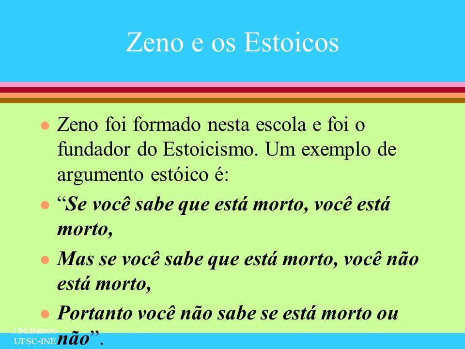 J.M.Barreto UFSC-INE Zeno e os Estoicos l Zeno foi formado nesta escola e foi o fundador do Estoicismo. Um exemplo de argumento estóico é: lSe você sa