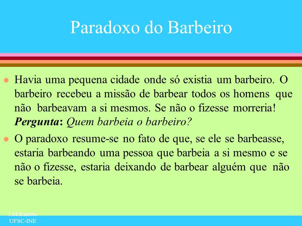 J.M.Barreto UFSC-INE Paradoxo do Barbeiro l Havia uma pequena cidade onde só existia um barbeiro. O barbeiro recebeu a missão de barbear todos os home